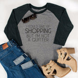 I Could Give up on Shopping But I'm Not a Quitter Raglan Tee - Tickled Teal LLC