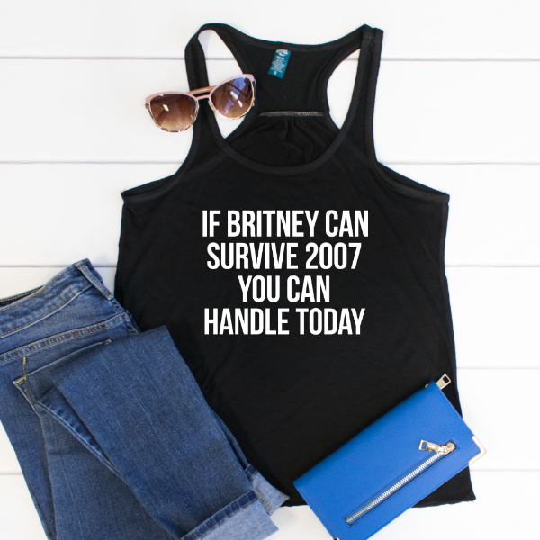If Britney can survive 2007 you can handle today Tank - Tickled Teal LLC