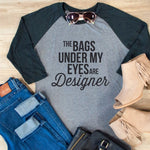 The bags under my eyes are designer Raglan Tee - Tickled Teal LLC