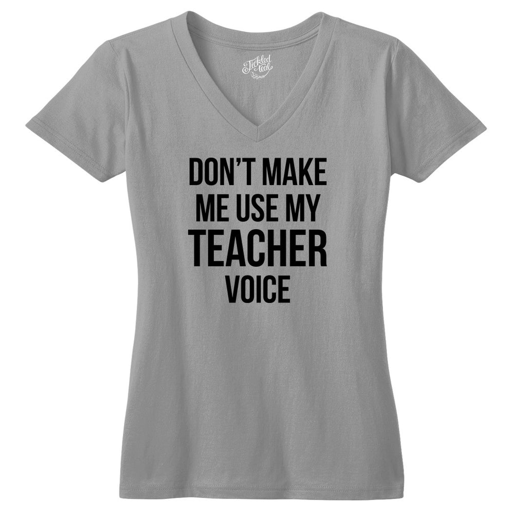 Don't Make Me Use My Teacher Voice Tshirt - Tickled Teal LLC
