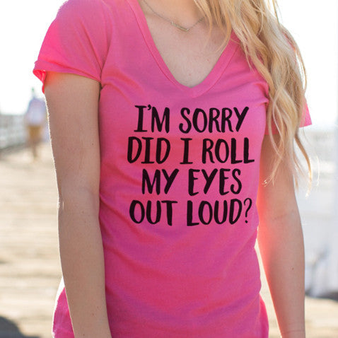 I'm Sorry Did I Roll My Eyes Out Loud Tshirt - Tickled Teal LLC