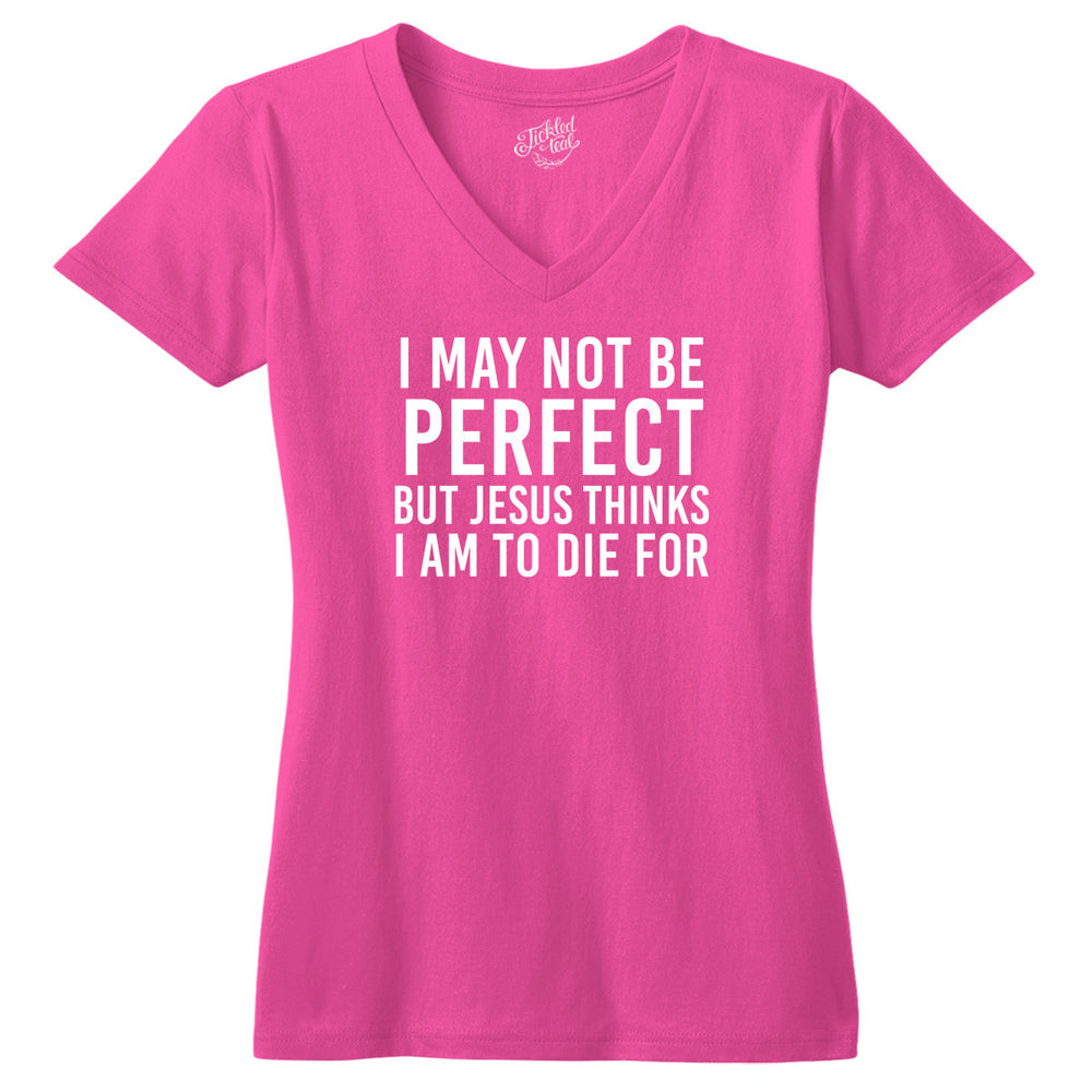 I May Not Be Perfect But Jesus Thinks I am to Die For Tshirt - Tickled Teal LLC