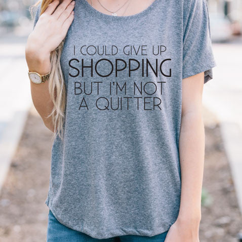 I Could Give Up Shopping But I'm Not a Quitter Dolman Tshirt