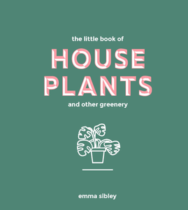 The Little Book of House Plants and other greenery (Emma Sibley)