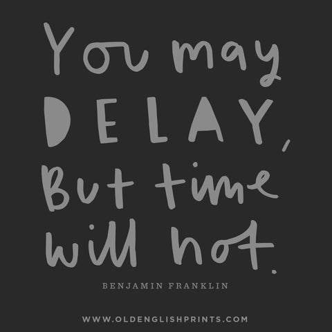 You may delay but time will not quote benjamin franklin