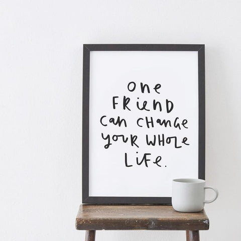 One Friend Can Change Your Life Art Print
