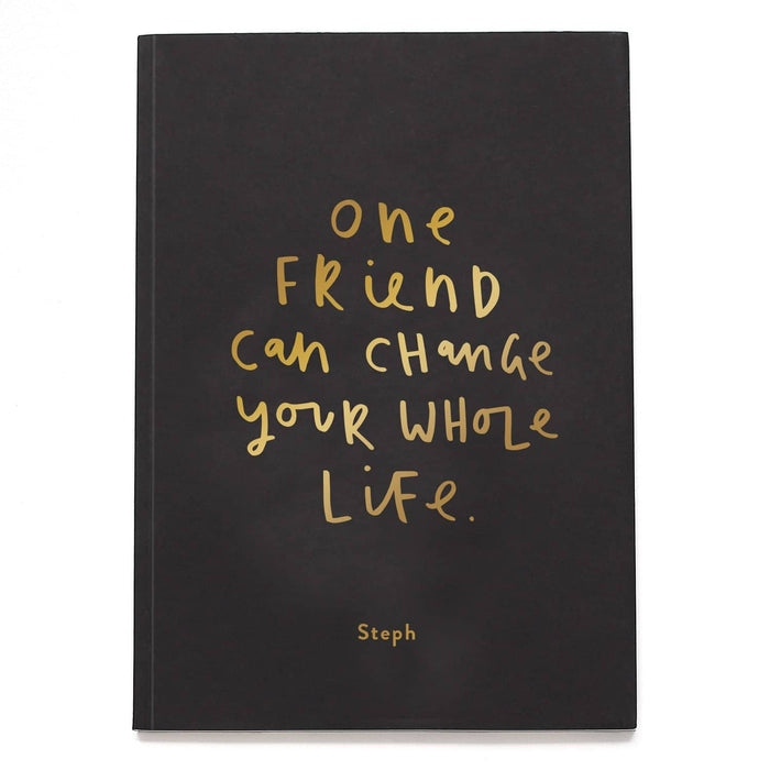 one friend can change your whole life notebook