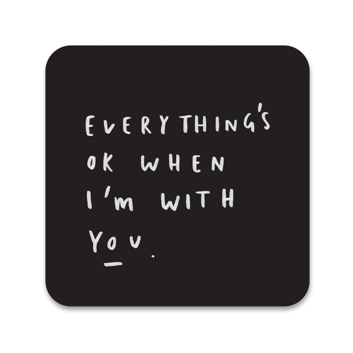 Everything's Ok When I'm With You Coaster