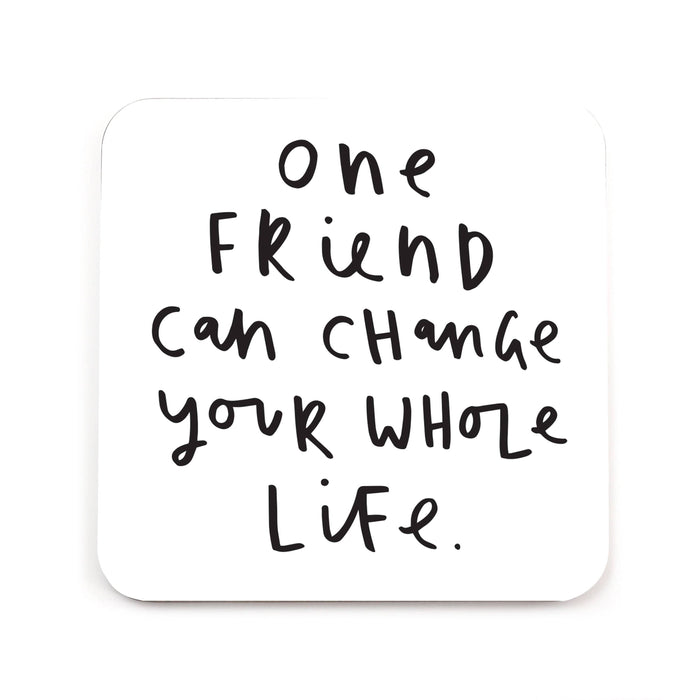 One Friend Can Change Your Whole Life Coaster