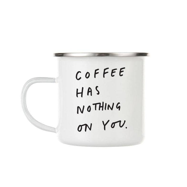 coffee has nothing on you enamel mug