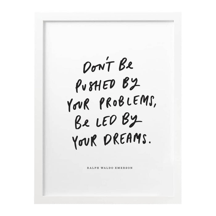Don't be pushed by your problems, be led by your dreams print