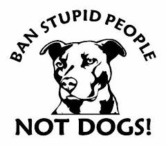 Ban Stupid People not Dogs