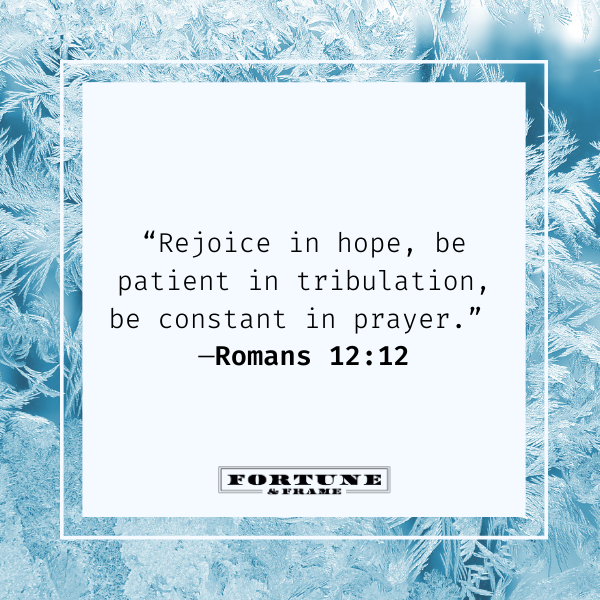 """Bible quotes on faith, """"Rejoice in hope, be patient in tribulation, be constant in prayer."""" —Romans 12:12"""