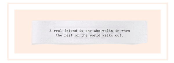 """Female friendship quote: """"A real friend is one who walks in when the rest of the world walks out."""""""