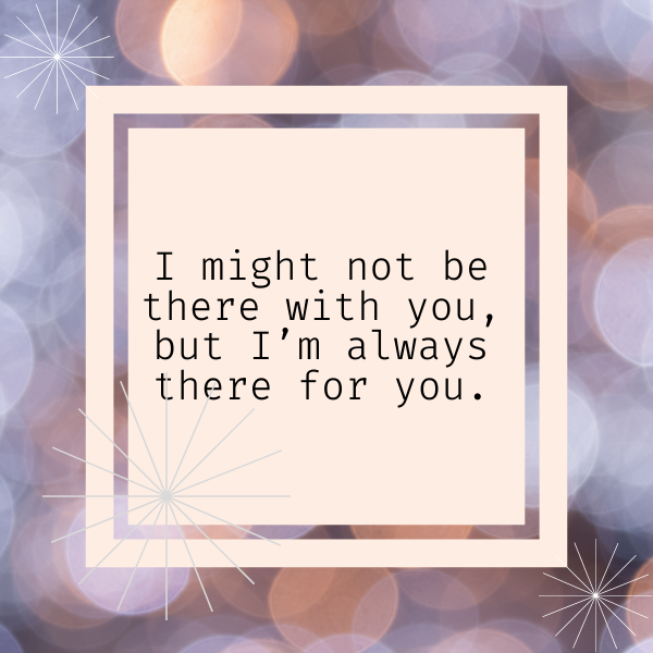 """Quote for Sister, """"I might not be there with you, but I'm always there for you."""""""
