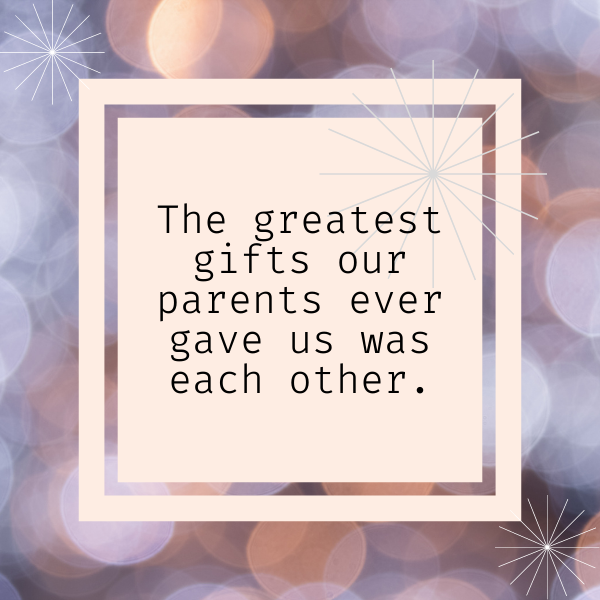 """Birthday quote for sister, """"The greatest gift our parents ever gave us were each other."""""""