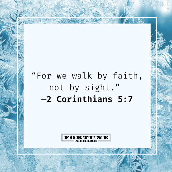 """Bible quote for encouragement, """"For we walk by faith, not by sight."""" —2 Corinthians 5:7"""