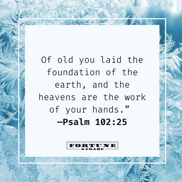 """Bible quote for new beginnings, """"""""Of old you laid the foundation of the earth, and the heavens are the work of your hands."""" —Psalm 102:25"""