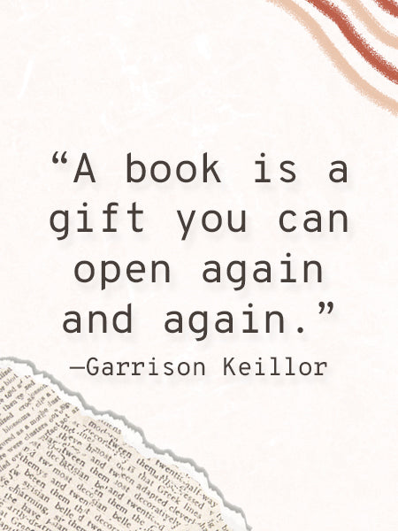 """""""A book is a gift you can open again and again."""" - Garrison Keillor"""
