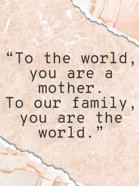 """""""To the world, you are a mother. To our family, you are the world."""" quote on a scrapbook background."""