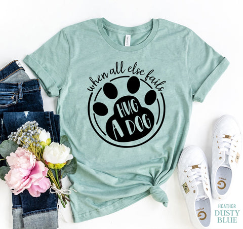 When All else Fails Hug A Dog T-shirt