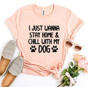 I Just Wanna Stay Home & Chill With My Dog T-shirt