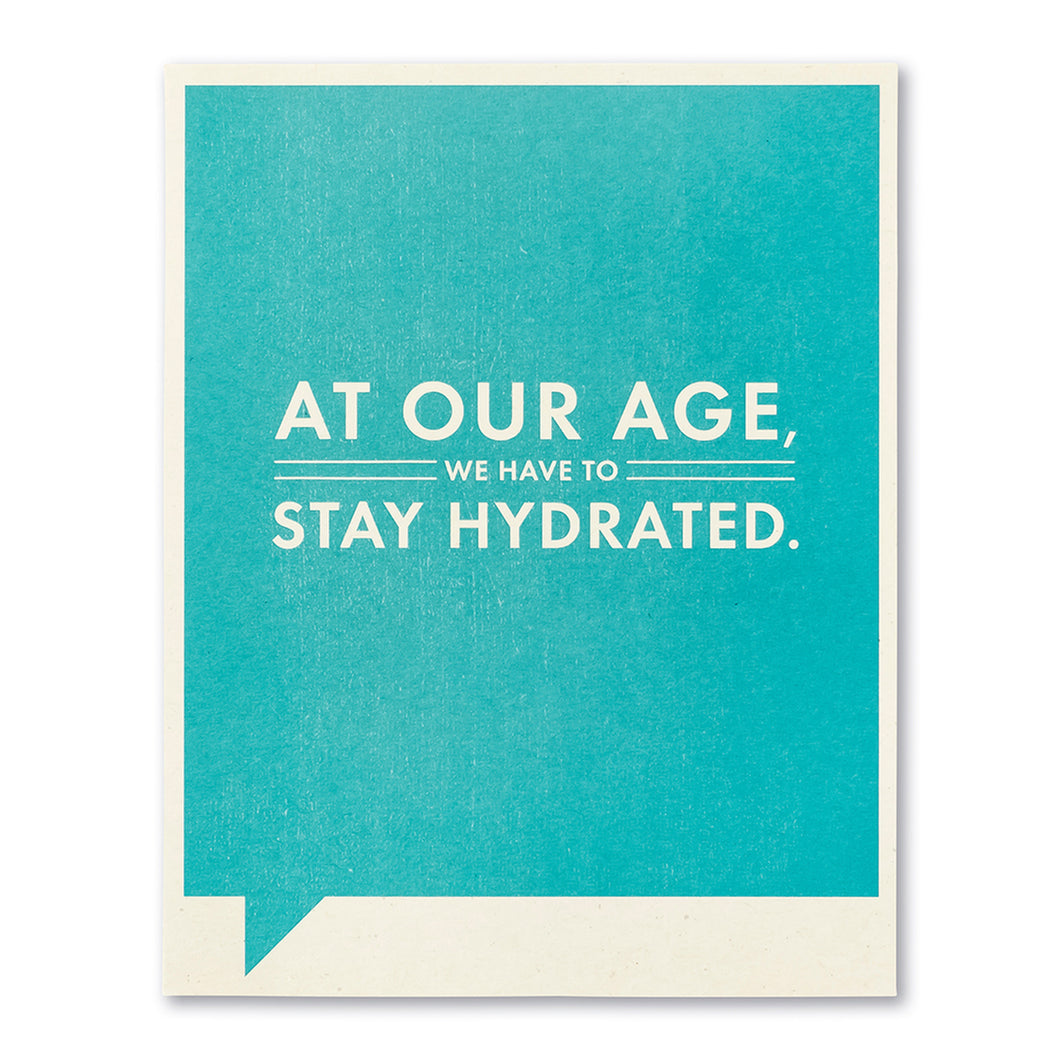 AT OUR AGE, WE HAVE TO STAY HYDRATED.