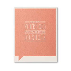 YOU KNOW YOU'RE OLD WHEN YOU GO OUT AND DO SHOTS...