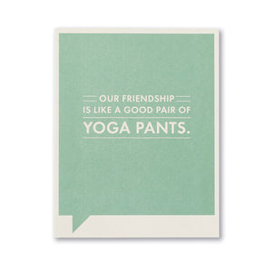 OUR FRIENDSHIP IS LIKE A GOOD PAIR OF YOGA PANTS.