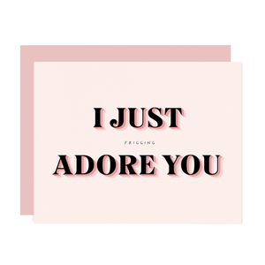 I JUST FRIGGING ADORE YOU CARD