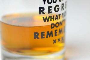 YOU CAN'T REGRET WHAT YOU DON'T REMEMBER.. WHISKEY GLASS
