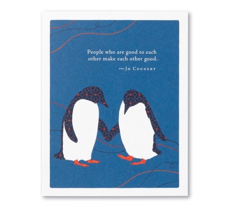 """PEOPLE WHO ARE GOOD TO EACH OTHER MAKE EACH OTHER GOOD."" —JO COUDERT"
