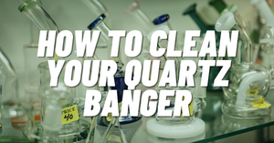How to Clean Your Quartz Banger