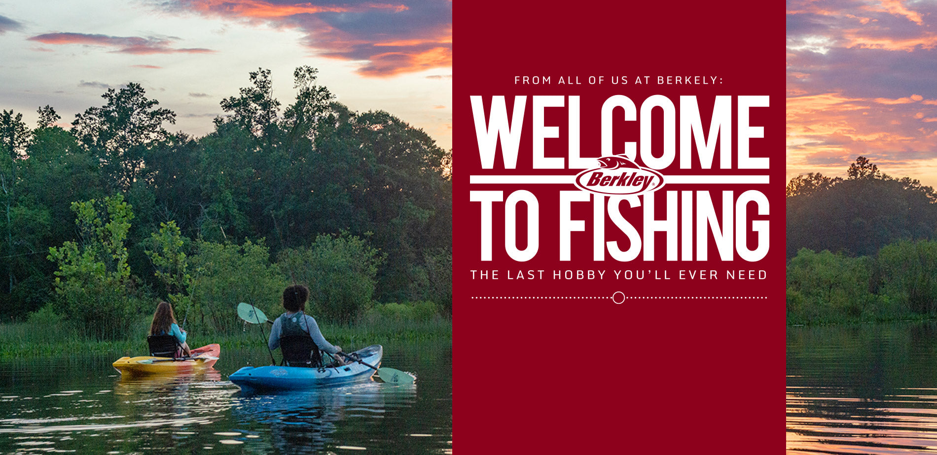 From all of us at Berkley, Welcome to Fishing, the last hobby you'll ever need.