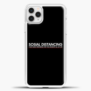 Sosial Distancing I Have Been Preparing For This Moment iPhone 11 Pro Case, White Plastic Case | casedilegna.com