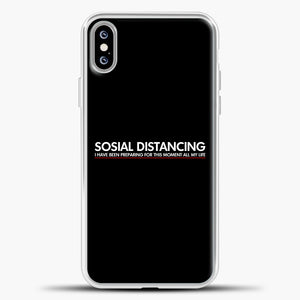 Sosial Distancing I Have Been Preparing For This Moment iPhone XS Max Case, White Plastic Case | casedilegna.com