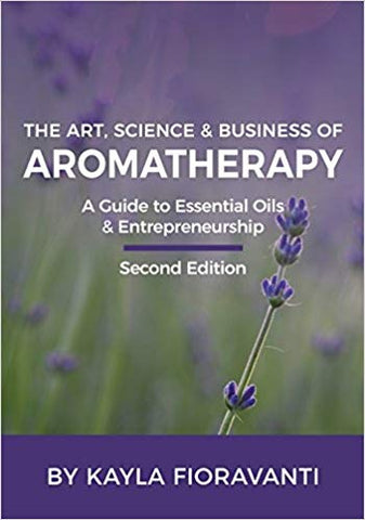The Art, Science and Business of Aromatherapy: Your Essential Oil & Entrepreneurship Guide - 2nd ed.