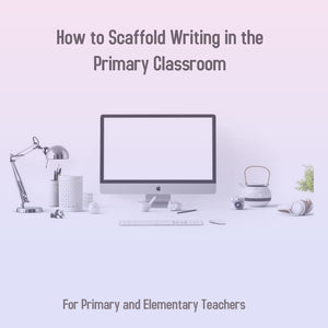 How to Scaffold Writing in the Primary Classroom