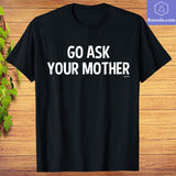 Go Ask Your Mother T-Shirt - Teetaho