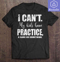 I Can���t My Kids Have Practice A Game Or Something T-Shirts - Teetaho