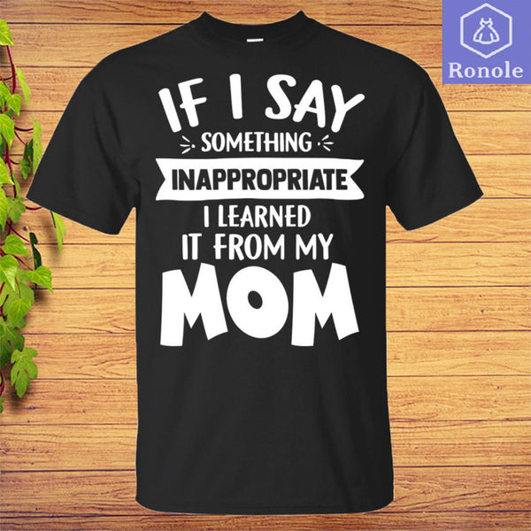 If I Say Something Inappropriate I Learned From My Mom Funny T-Shirt - Teetaho