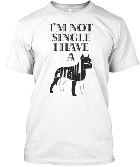 Im Not Single I Have A Pitbull Dog Appreciation T shirt