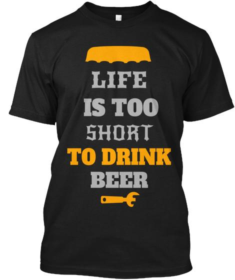 Life Is Too Short To Drink Beer T shirt