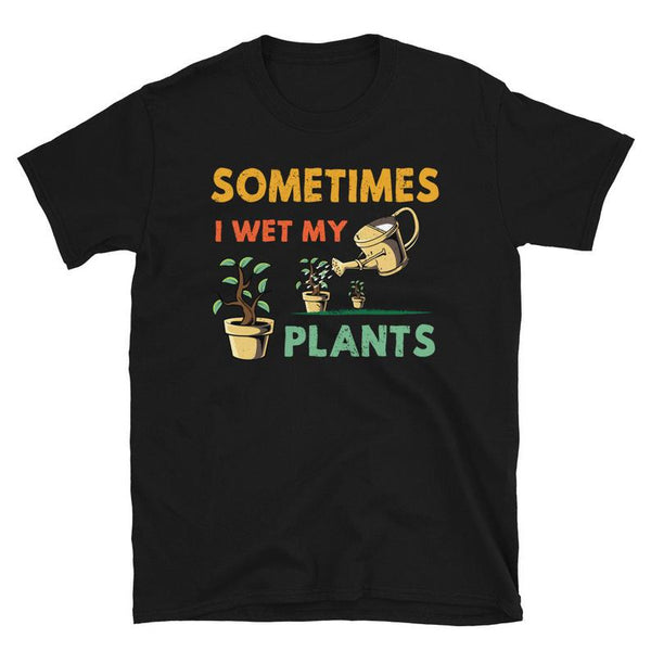 Sometimes I Wet My Plants - Outdoor and Garden T-shirt