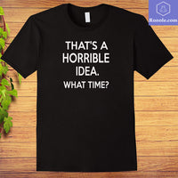 Thats a Horrible Idea What Time T-Shirt Funny - Teetaho