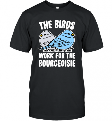 The Birds Work For The Bourgeoisie shirt T-Shirt
