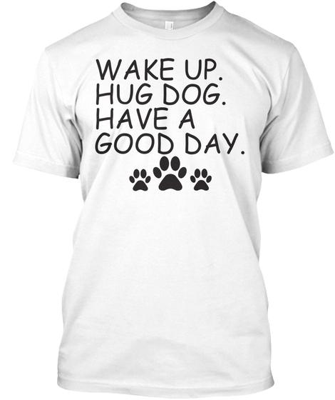 Wake Up Hug Dog And Have A Nice Day Dog Appreciation T shirt