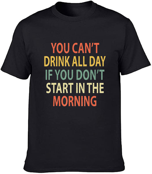 You Can't Drink All Day If You Don't Start In Morning Funny T shirt