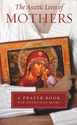 The Ascetic Lives of Mothers: a Prayer Book for Orthodox Mothers