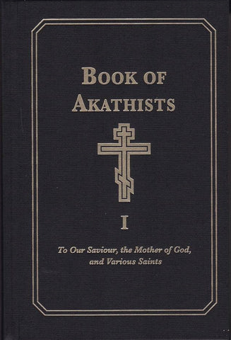 Book of Akathists Volume I To Our Saviour, the Mother of God and Various Saints